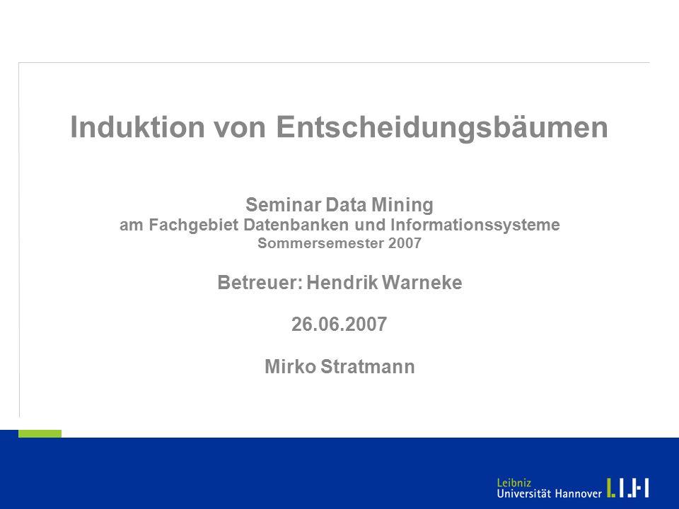 Induktion von Entscheidungsbäumen Seminar Data Mining am Fachgebiet Datenbanken und Informationssysteme Sommersemester 2007 Betreuer: Hendrik Warneke