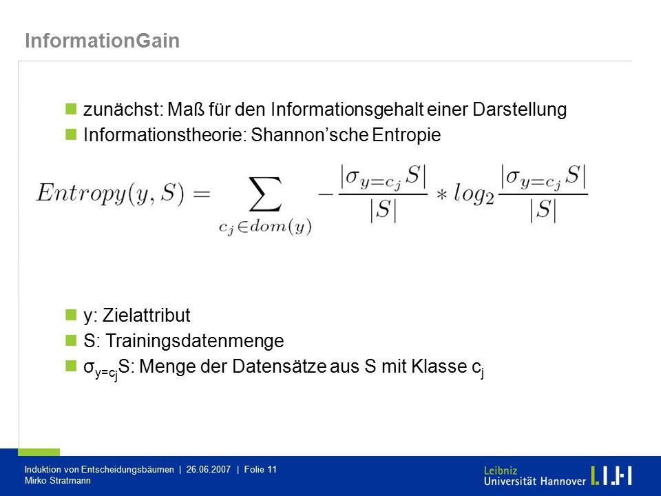 Induktion von Entscheidungsbäumen | 26.06.2007 | Folie 11 Mirko Stratmann InformationGain zunächst: Maß für den Informationsgehalt einer Darstellung I