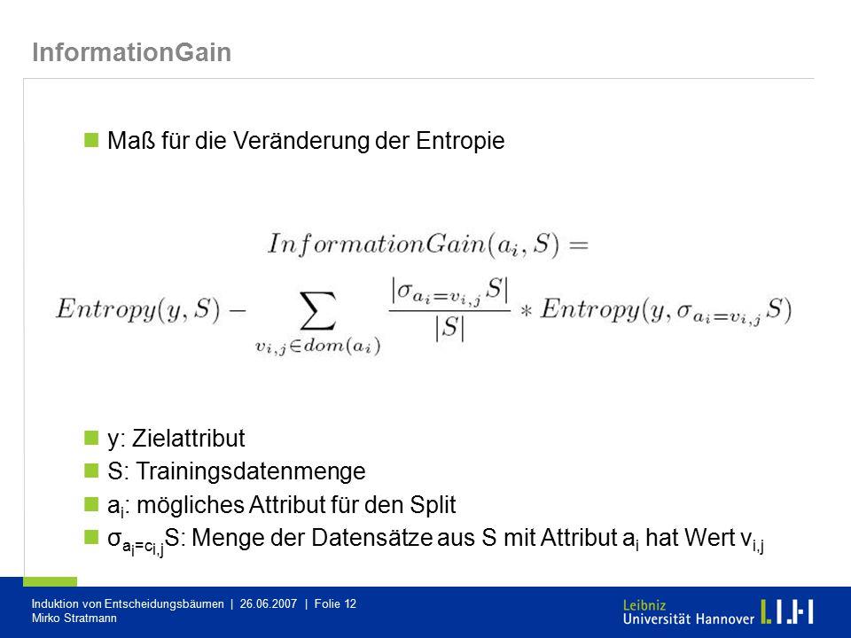 Induktion von Entscheidungsbäumen | 26.06.2007 | Folie 12 Mirko Stratmann Maß für die Veränderung der Entropie y: Zielattribut S: Trainingsdatenmenge