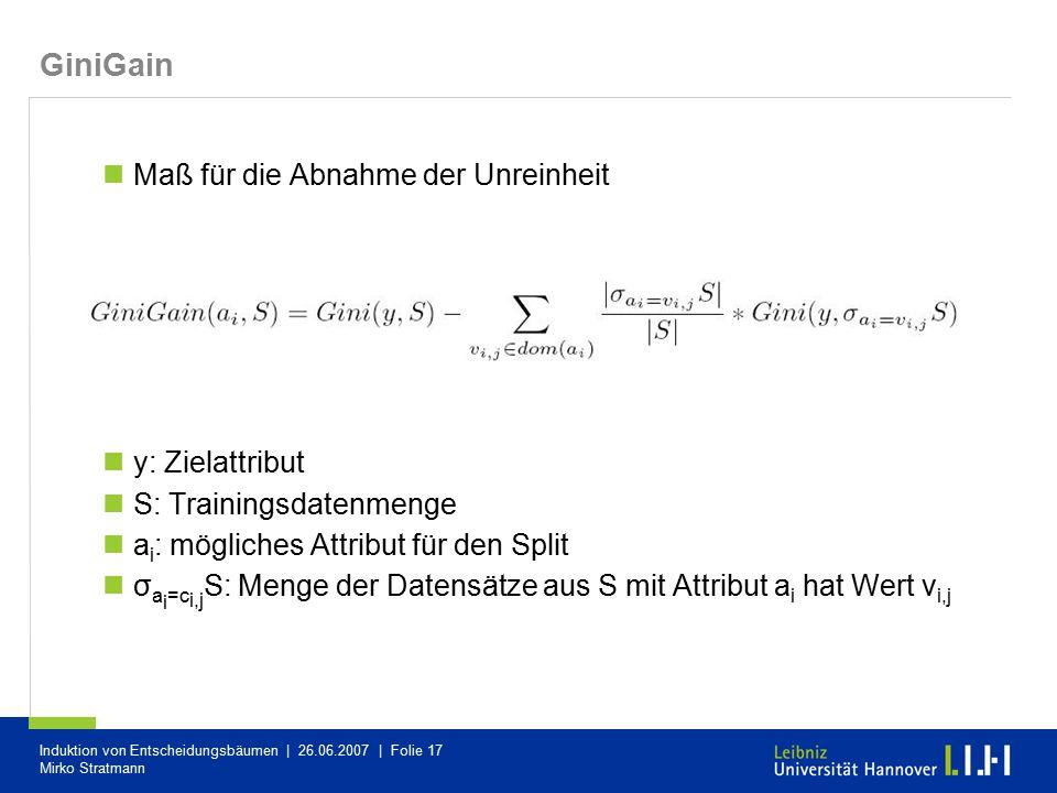 Induktion von Entscheidungsbäumen | 26.06.2007 | Folie 17 Mirko Stratmann GiniGain Maß für die Abnahme der Unreinheit y: Zielattribut S: Trainingsdate