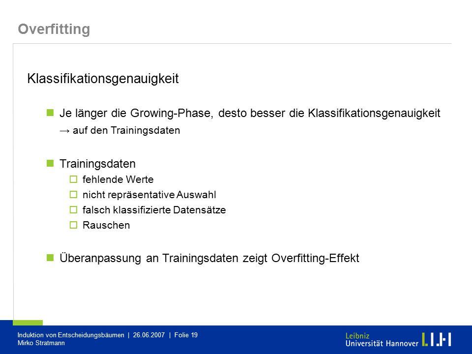 Induktion von Entscheidungsbäumen | 26.06.2007 | Folie 19 Mirko Stratmann Overfitting Klassifikationsgenauigkeit Je länger die Growing-Phase, desto be
