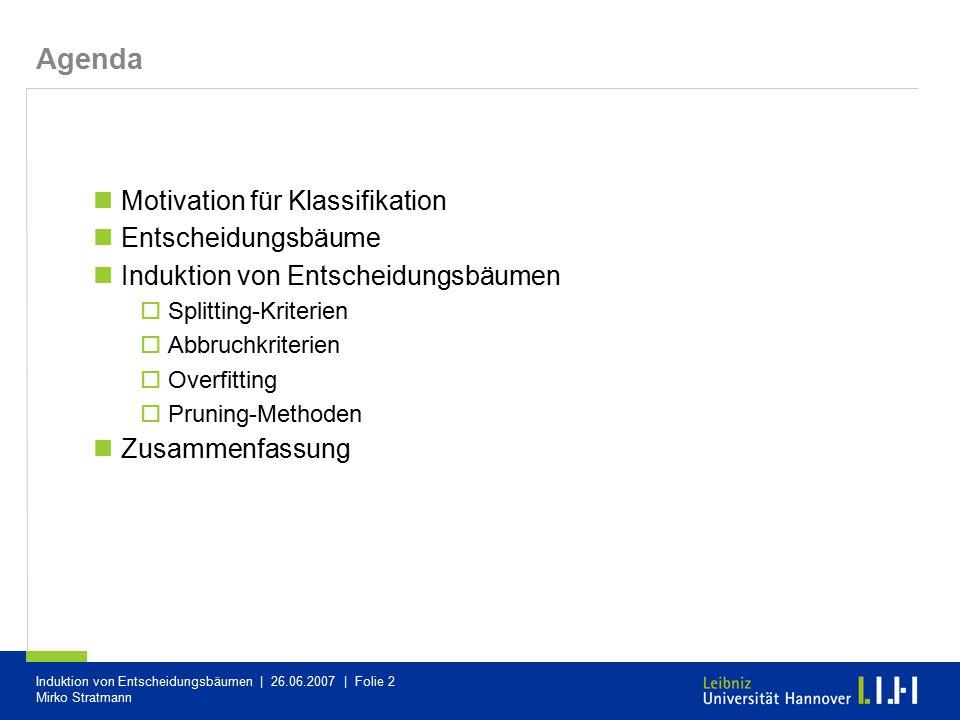 Induktion von Entscheidungsbäumen | 26.06.2007 | Folie 2 Mirko Stratmann Agenda Motivation für Klassifikation Entscheidungsbäume Induktion von Entsche