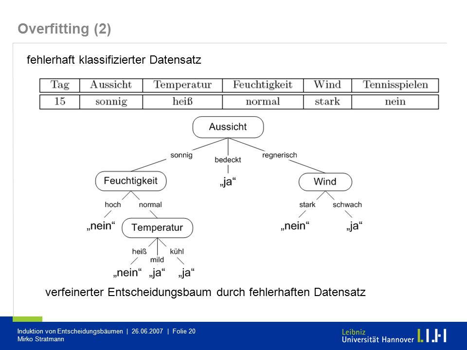 Induktion von Entscheidungsbäumen | 26.06.2007 | Folie 20 Mirko Stratmann Overfitting (2) fehlerhaft klassifizierter Datensatz verfeinerter Entscheidu