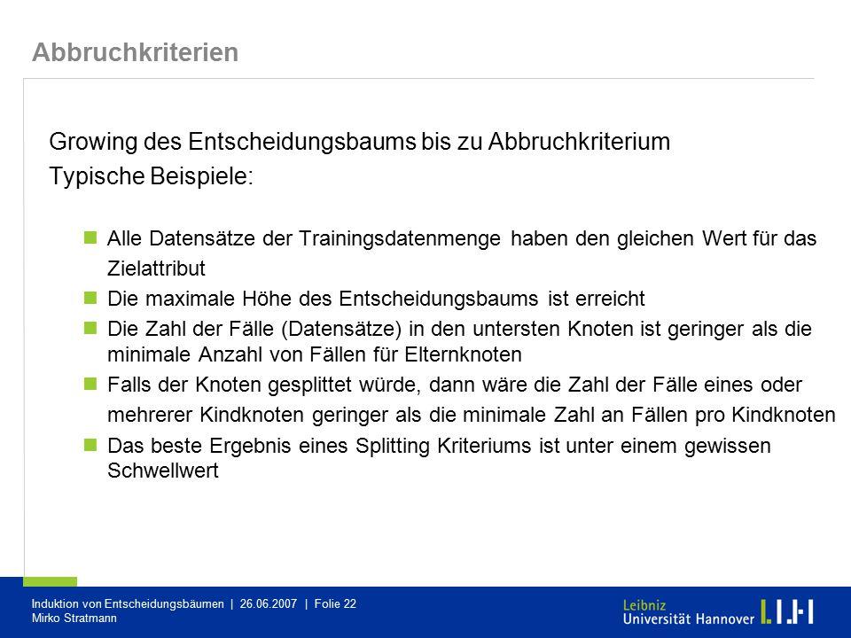 Induktion von Entscheidungsbäumen | 26.06.2007 | Folie 22 Mirko Stratmann Abbruchkriterien Growing des Entscheidungsbaums bis zu Abbruchkriterium Typi