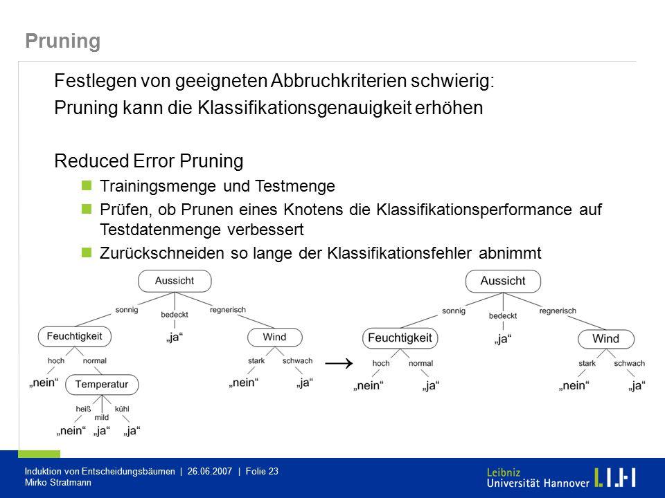 Induktion von Entscheidungsbäumen | 26.06.2007 | Folie 23 Mirko Stratmann Pruning Festlegen von geeigneten Abbruchkriterien schwierig: Pruning kann di