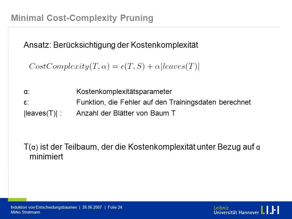 Induktion von Entscheidungsbäumen | 26.06.2007 | Folie 24 Mirko Stratmann Ansatz: Berücksichtigung der Kostenkomplexität α: Kostenkomplexitätsparamete