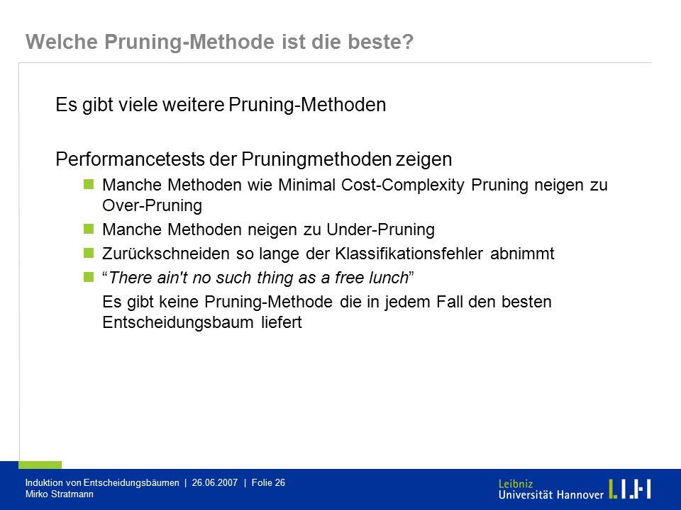 Induktion von Entscheidungsbäumen | 26.06.2007 | Folie 26 Mirko Stratmann Welche Pruning-Methode ist die beste? Es gibt viele weitere Pruning-Methoden