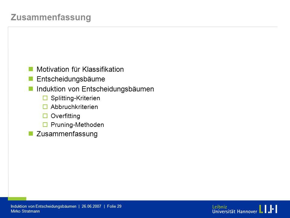 Induktion von Entscheidungsbäumen | 26.06.2007 | Folie 29 Mirko Stratmann Zusammenfassung Motivation für Klassifikation Entscheidungsbäume Induktion v