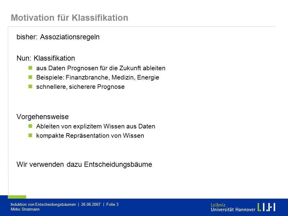Induktion von Entscheidungsbäumen | 26.06.2007 | Folie 3 Mirko Stratmann Motivation für Klassifikation bisher: Assoziationsregeln Nun: Klassifikation