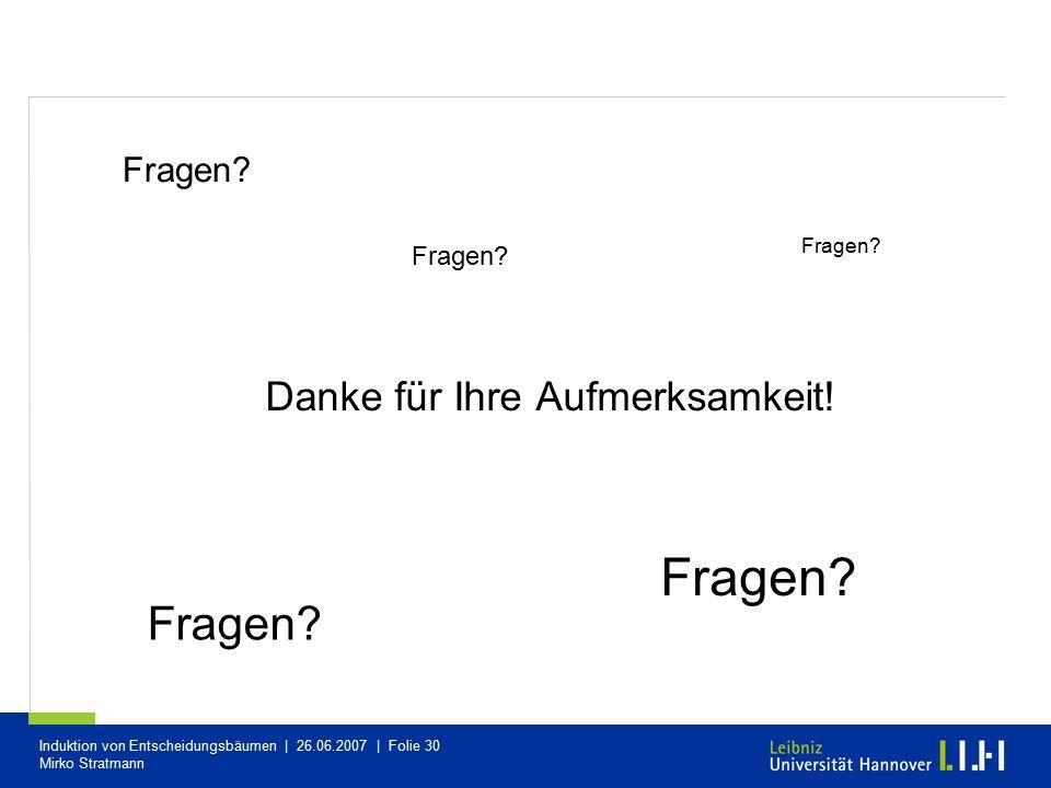 Induktion von Entscheidungsbäumen | 26.06.2007 | Folie 30 Mirko Stratmann Danke für Ihre Aufmerksamkeit! Fragen? ?