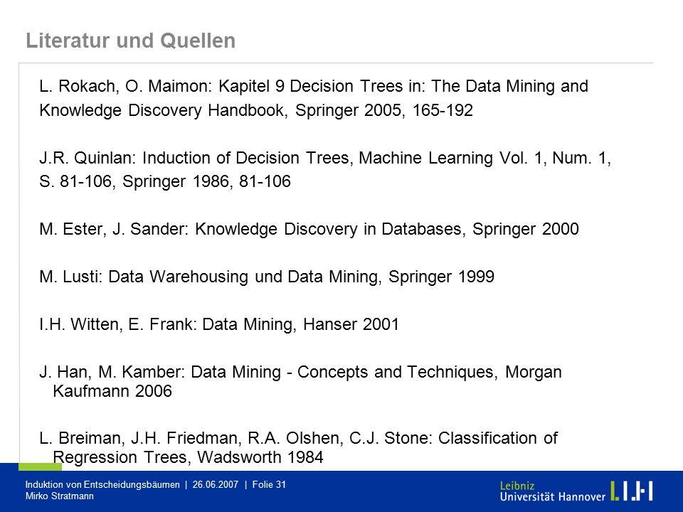 Induktion von Entscheidungsbäumen | 26.06.2007 | Folie 31 Mirko Stratmann Literatur und Quellen L. Rokach, O. Maimon: Kapitel 9 Decision Trees in: The