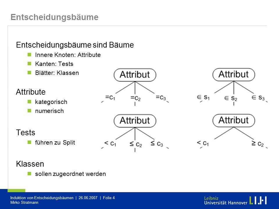 Induktion von Entscheidungsbäumen   26.06.2007   Folie 25 Mirko Stratmann anschaulich: Anstieg der Fehlerrate pro gepruntem Blatt Vorgehen Konstruiere Folge von Teilbäumen T 1, …, T k dabei ist T 1 der durch Growing ermittelte Baum und T k der Teilbaum ist, der nur aus der Wurzel besteht Prüfe für jeden Teilknoten von T i den Kostenkomplexitätsparameter α und prune den Knoten, bei dem α minimimal ist und erhalte so T i+1 Bestimme für die Folge T 1, …, T k die Klassifikationsgenauigkeit und wähle den Teilbaum mit dem geringsten Fehler auf den Testdaten Minimal Cost-Complexity Pruning (2)