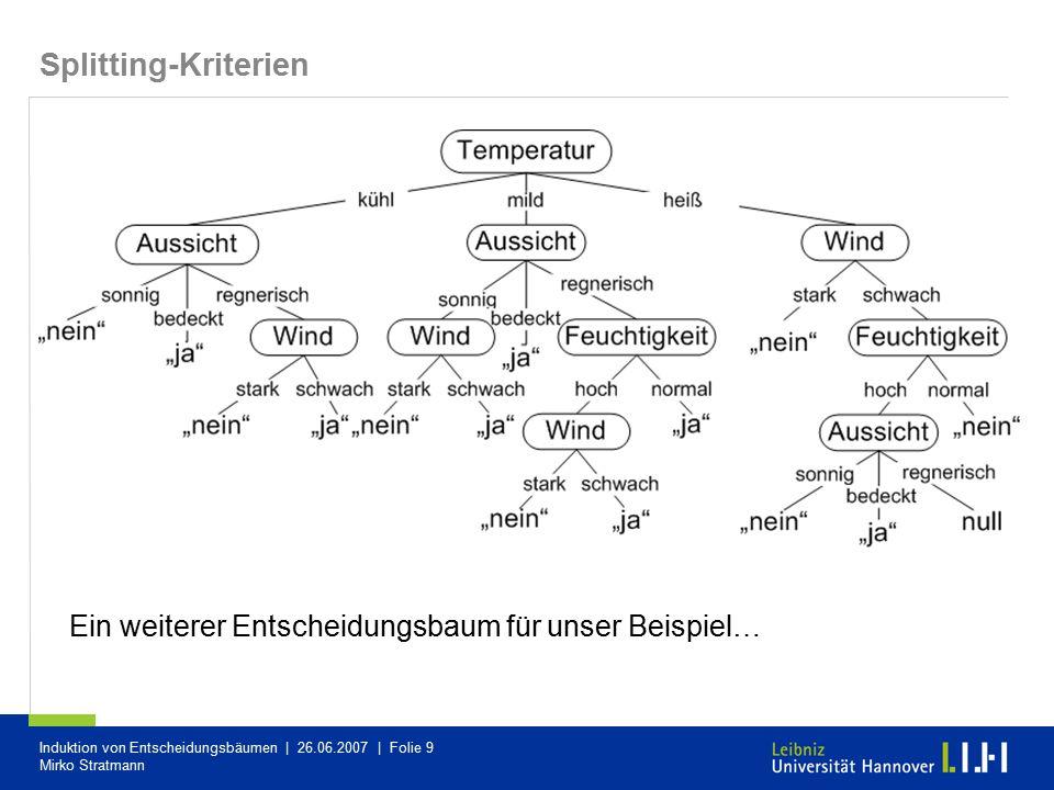 Induktion von Entscheidungsbäumen | 26.06.2007 | Folie 9 Mirko Stratmann Splitting-Kriterien Ein weiterer Entscheidungsbaum für unser Beispiel…
