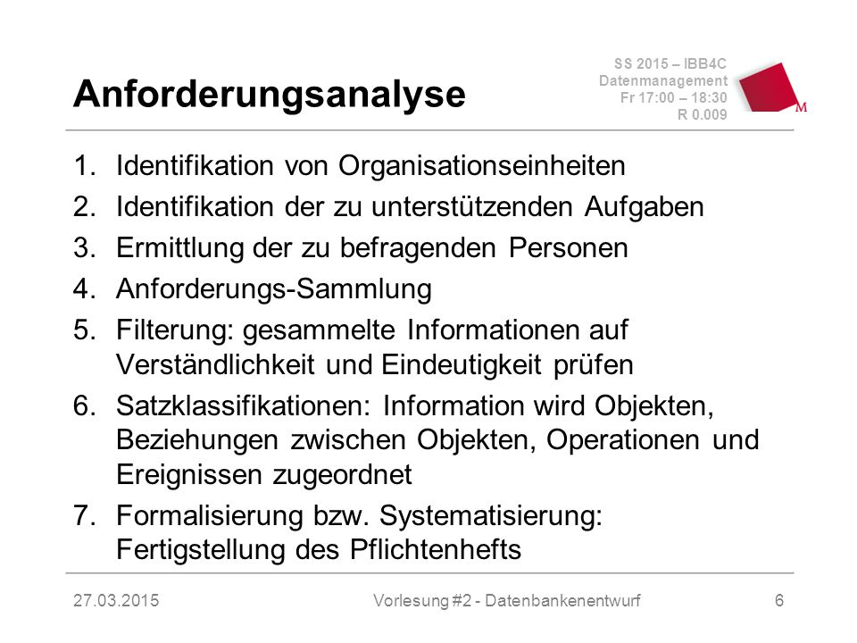 SS 2015 – IBB4C Datenmanagement Fr 17:00 – 18:30 R 0.009 27.03.2015 Anforderungsanalyse 1.Identifikation von Organisationseinheiten 2.Identifikation der zu unterstützenden Aufgaben 3.Ermittlung der zu befragenden Personen 4.Anforderungs-Sammlung 5.Filterung: gesammelte Informationen auf Verständlichkeit und Eindeutigkeit prüfen 6.Satzklassifikationen: Information wird Objekten, Beziehungen zwischen Objekten, Operationen und Ereignissen zugeordnet 7.Formalisierung bzw.