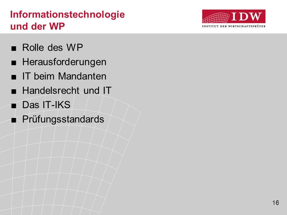 16 Informationstechnologie und der WP ■Rolle des WP ■Herausforderungen ■IT beim Mandanten ■Handelsrecht und IT ■Das IT-IKS ■Prüfungsstandards