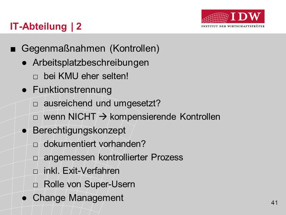 41 IT-Abteilung | 2 ■Gegenmaßnahmen (Kontrollen) ●Arbeitsplatzbeschreibungen □bei KMU eher selten! ●Funktionstrennung □ausreichend und umgesetzt? □wen