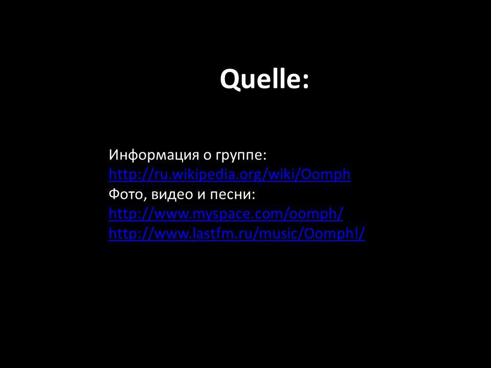 Quelle: Информация о группе: http://ru.wikipedia.org/wiki/Oomph Фото, видео и песни: http://www.myspace.com/oomph/ http://www.lastfm.ru/music/Oomph!/