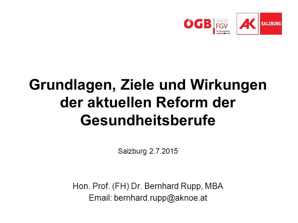 Grundlagen, Ziele und Wirkungen der aktuellen Reform der Gesundheitsberufe Salzburg 2.7.2015 Hon. Prof. (FH) Dr. Bernhard Rupp, MBA Email: bernhard.ru