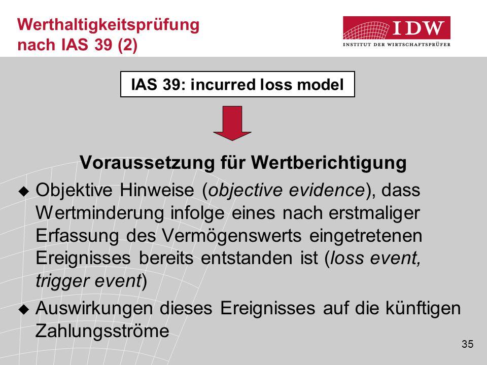 35 Werthaltigkeitsprüfung nach IAS 39 (2) Voraussetzung für Wertberichtigung  Objektive Hinweise (objective evidence), dass Wertminderung infolge eines nach erstmaliger Erfassung des Vermögenswerts eingetretenen Ereignisses bereits entstanden ist (loss event, trigger event)  Auswirkungen dieses Ereignisses auf die künftigen Zahlungsströme IAS 39: incurred loss model