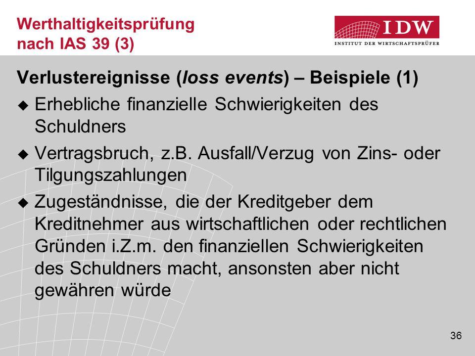 36 Werthaltigkeitsprüfung nach IAS 39 (3) Verlustereignisse (loss events) – Beispiele (1)  Erhebliche finanzielle Schwierigkeiten des Schuldners  Vertragsbruch, z.B.