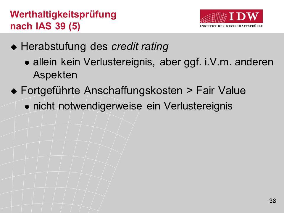 38 Werthaltigkeitsprüfung nach IAS 39 (5)  Herabstufung des credit rating allein kein Verlustereignis, aber ggf.