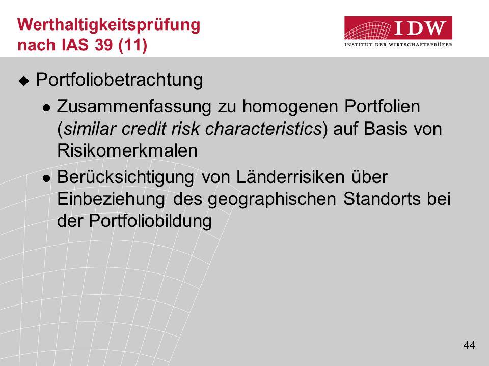 44 Werthaltigkeitsprüfung nach IAS 39 (11)  Portfoliobetrachtung Zusammenfassung zu homogenen Portfolien (similar credit risk characteristics) auf Basis von Risikomerkmalen Berücksichtigung von Länderrisiken über Einbeziehung des geographischen Standorts bei der Portfoliobildung