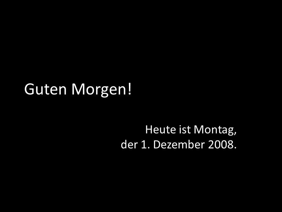 Guten Morgen! Heute ist Montag, der 1. Dezember 2008.