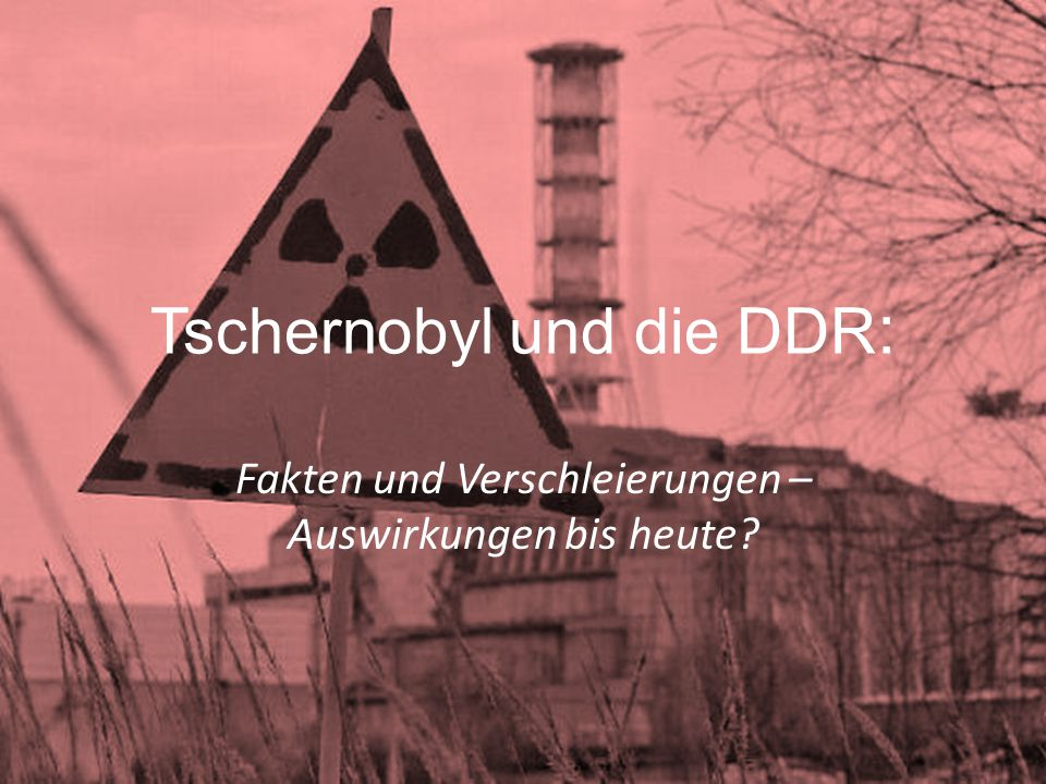 Tschernobyl und die DDR : Fakten und Verschleierungen – Auswirkungen bis heute?