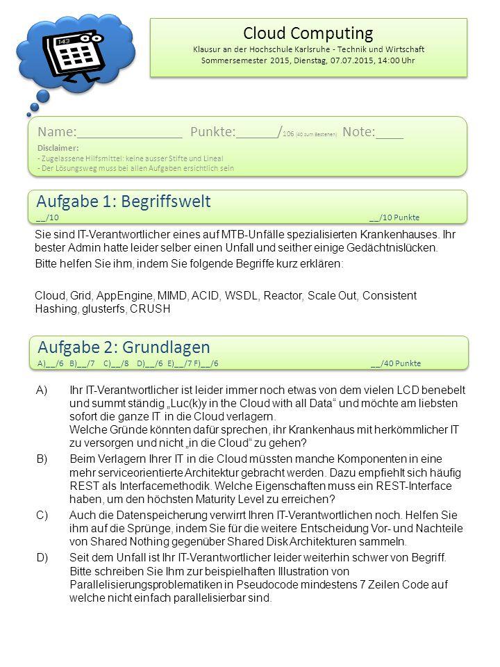 Cloud Computing Klausur an der Hochschule Karlsruhe - Technik und Wirtschaft Sommersemester 2015, Dienstag, 07.07.2015, 14:00 Uhr Name: ___________________ Punkte: ______ / 106 (40 zum Bestehen) Note:____ Disclaimer: - Zugelassene Hilfsmittel: keine ausser Stifte und Lineal - Der Lösungsweg muss bei allen Aufgaben ersichtlich sein Name: ___________________ Punkte: ______ / 106 (40 zum Bestehen) Note:____ Disclaimer: - Zugelassene Hilfsmittel: keine ausser Stifte und Lineal - Der Lösungsweg muss bei allen Aufgaben ersichtlich sein Aufgabe 1: Begriffswelt __/10__/10 Punkte Aufgabe 1: Begriffswelt __/10__/10 Punkte Aufgabe 2: Grundlagen A)__/6 B)__/7 C)__/8 D)__/6 E)__/7 F)__/6__/40 Punkte Aufgabe 2: Grundlagen A)__/6 B)__/7 C)__/8 D)__/6 E)__/7 F)__/6__/40 Punkte Sie sind IT-Verantwortlicher eines auf MTB-Unfälle spezialisierten Krankenhauses.