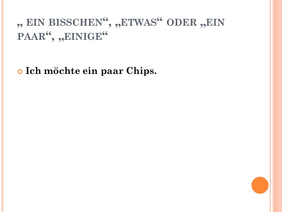 """"""" EIN BISSCHEN """", """" ETWAS """" ODER """" EIN PAAR """", """" EINIGE """" Ich möchte ein paar Chips."""