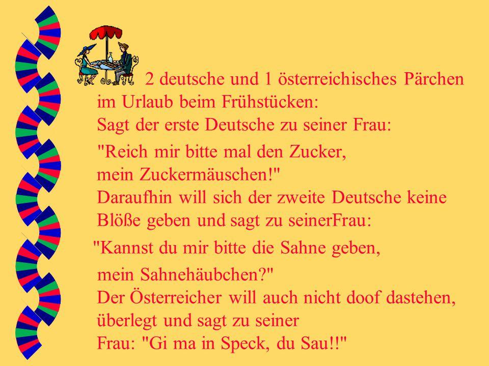 2 deutsche und 1 österreichisches Pärchen im Urlaub beim Frühstücken: Sagt der erste Deutsche zu seiner Frau: