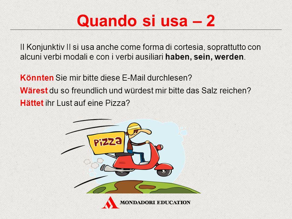 Quando si usa – 2 Il Konjunktiv II si usa anche come forma di cortesia, soprattutto con alcuni verbi modali e con i verbi ausiliari haben, sein, werde