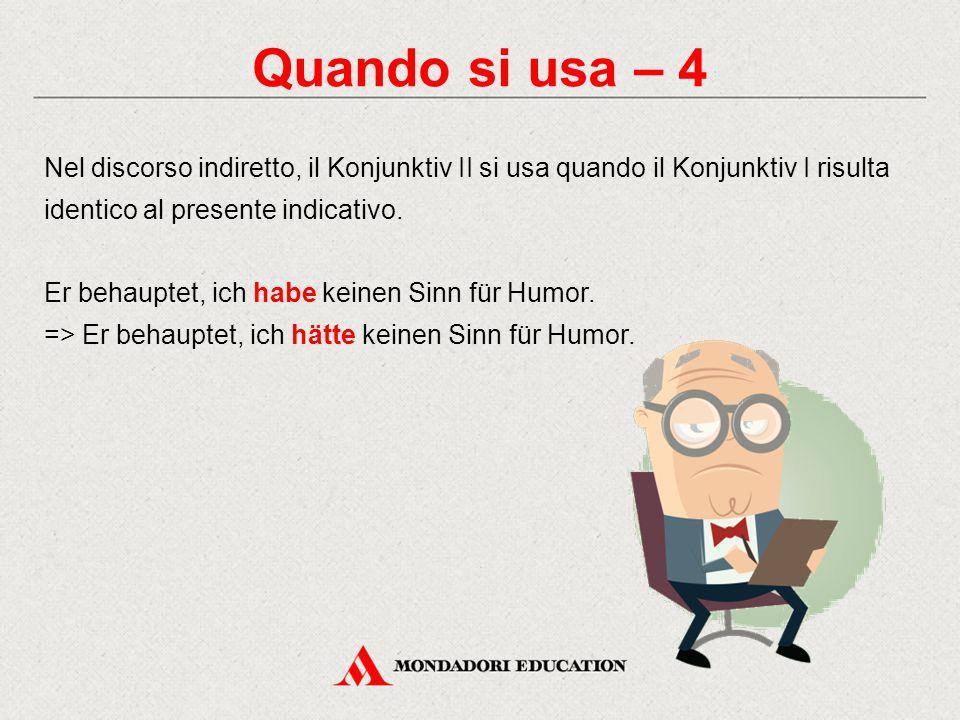 Quando si usa – 4 Nel discorso indiretto, il Konjunktiv II si usa quando il Konjunktiv I risulta identico al presente indicativo. Er behauptet, ich ha
