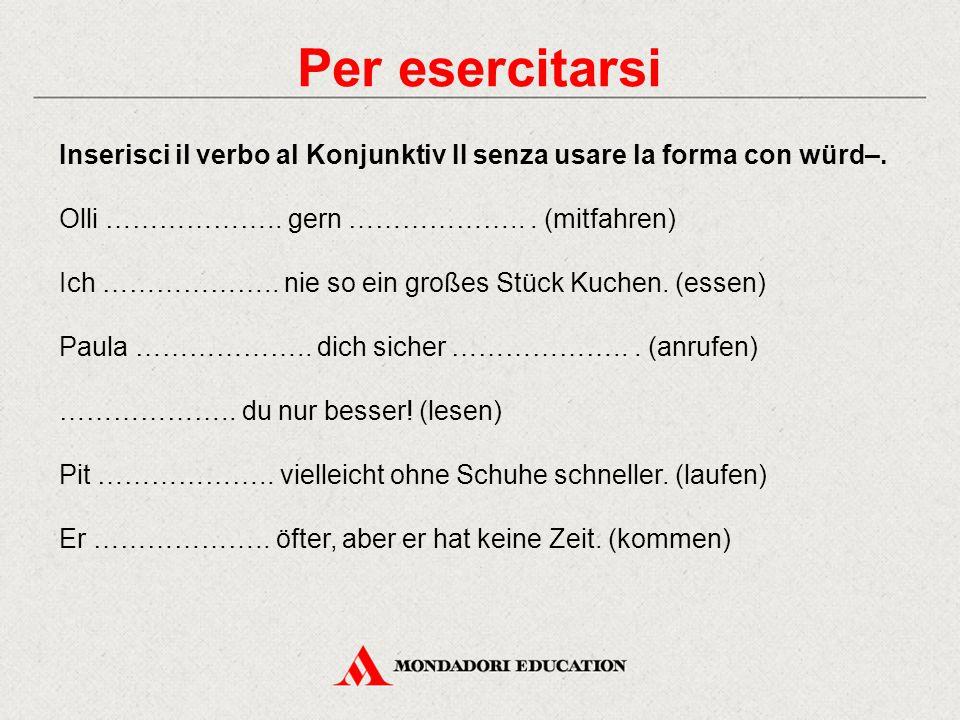 Per esercitarsi Inserisci il verbo al Konjunktiv II senza usare la forma con würd–. Olli ……………….. gern ………………... (mitfahren) Ich ……………….. nie so ein g