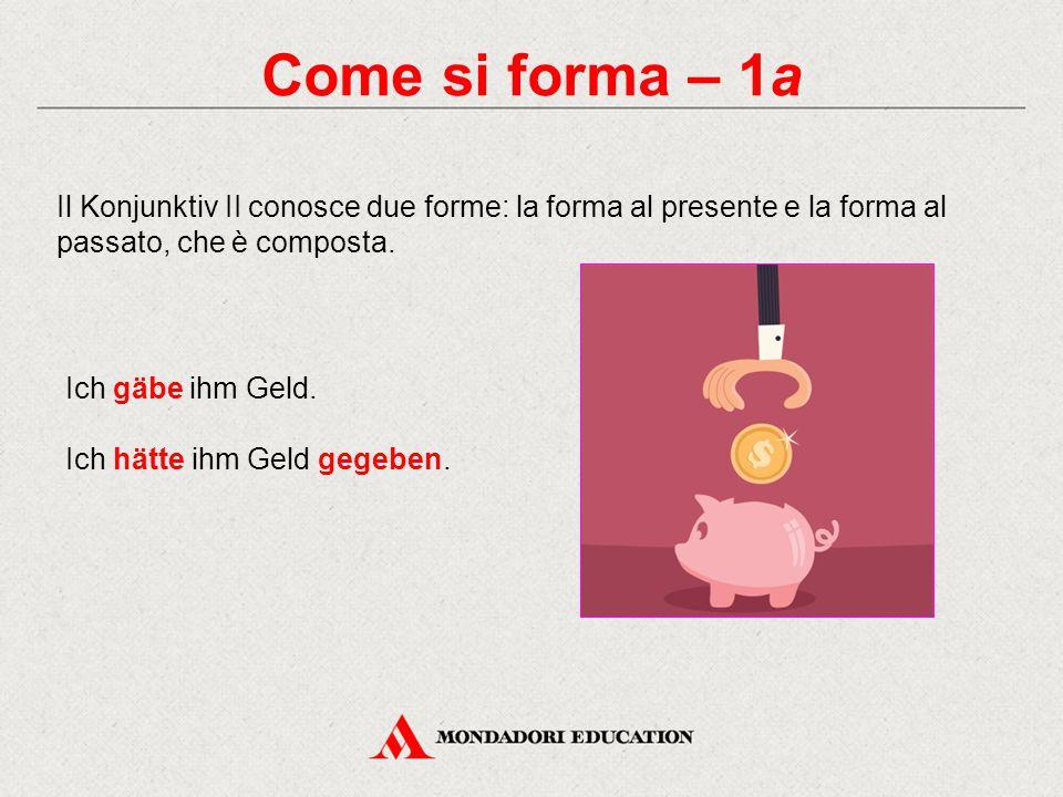 Come si forma – 1a Il Konjunktiv II conosce due forme: la forma al presente e la forma al passato, che è composta. Ich gäbe ihm Geld. Ich hätte ihm Ge