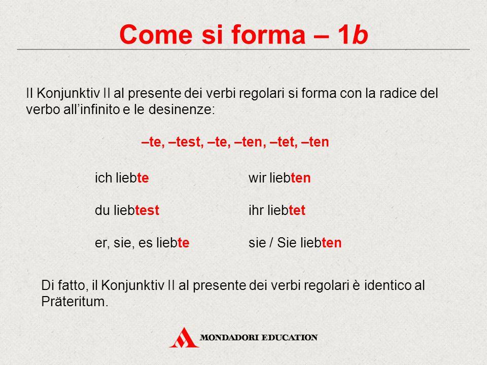 Come si forma – 2 Il Konjunktiv II al presente dei verbi forti, dei verbi irregolari denken, brauchen, wissen, dei verbi ausiliari haben, sein, werden e dei verbi modali, si forma con la radice del Präteritum e le desinenze: –e, –est, –e, –en, –et, –en ich finge – du fingest – er, sie, es finge wir fingen – ihr finget – sie / Sie fingen Quando la radice del Präteritum irregolare ha la vocale a, o oppure u, questa si modifica in ä, ö, ü.