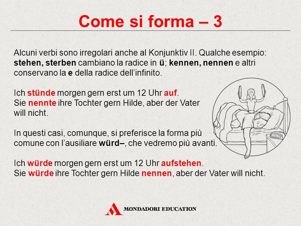 Come si forma – 3 Alcuni verbi sono irregolari anche al Konjunktiv II. Qualche esempio: stehen, sterben cambiano la radice in ü; kennen, nennen e altr