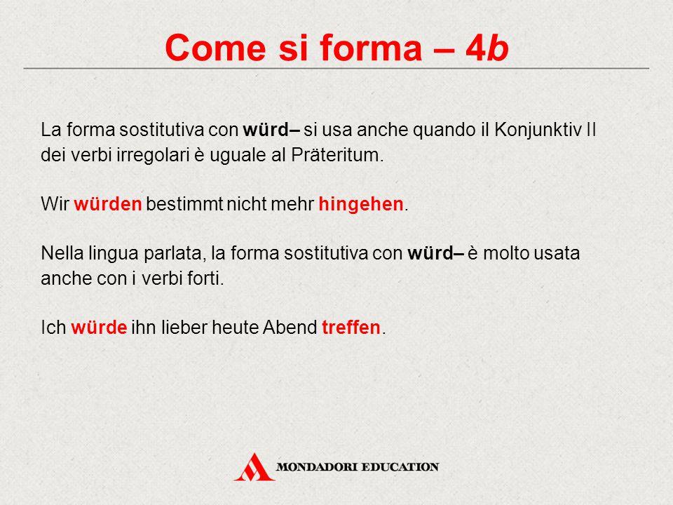Come si forma – 4b La forma sostitutiva con würd– si usa anche quando il Konjunktiv II dei verbi irregolari è uguale al Präteritum. Wir würden bestimm