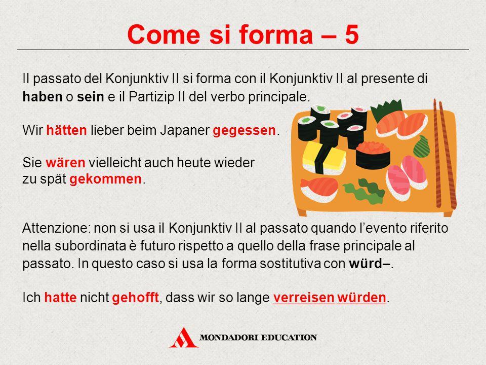 Come si forma – 5 Il passato del Konjunktiv II si forma con il Konjunktiv II al presente di haben o sein e il Partizip II del verbo principale. Wir hä