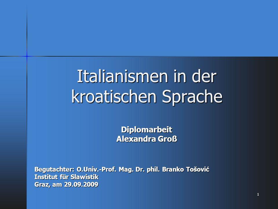 Italianismen in der kroatischen Sprache Diplomarbeit Alexandra Groß Begutachter: O.Univ.-Prof. Mag. Dr. phil. Branko Tošović Institut für Slawistik Gr