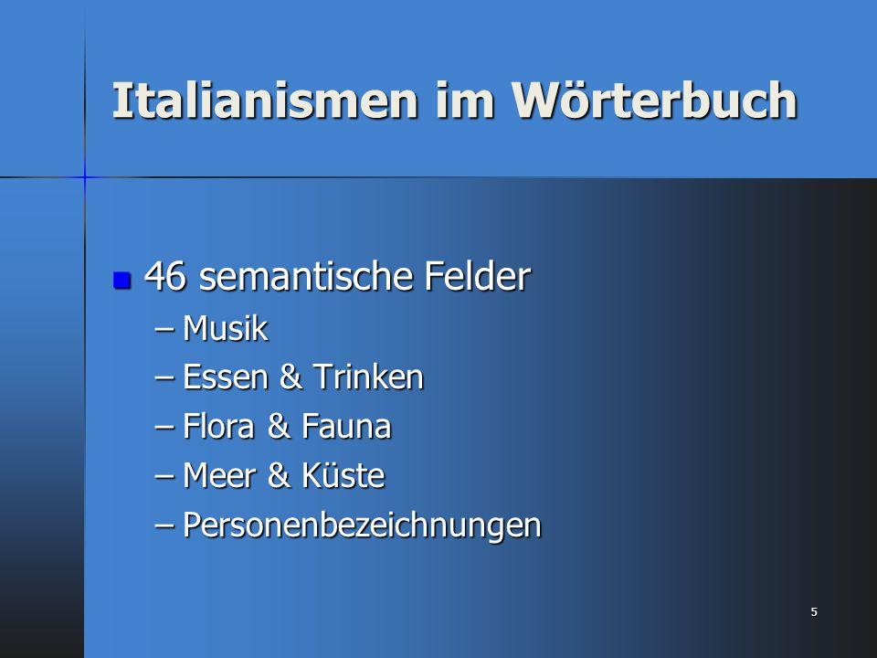 Italianismen im Wörterbuch 46 semantische Felder 46 semantische Felder –Musik –Essen & Trinken –Flora & Fauna –Meer & Küste –Personenbezeichnungen 5