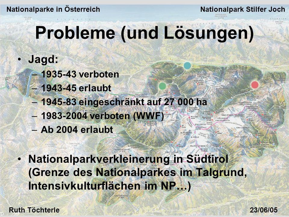 Nationalparke in Österreich Nationalpark Stilfer Joch Ruth Töchterle23/06/05 Jagd: –1935-43 verboten –1943-45 erlaubt –1945-83 eingeschränkt auf 27 000 ha –1983-2004 verboten (WWF) –Ab 2004 erlaubt Nationalparkverkleinerung in Südtirol (Grenze des Nationalparkes im Talgrund, Intensivkulturflächen im NP…) Probleme (und Lösungen)