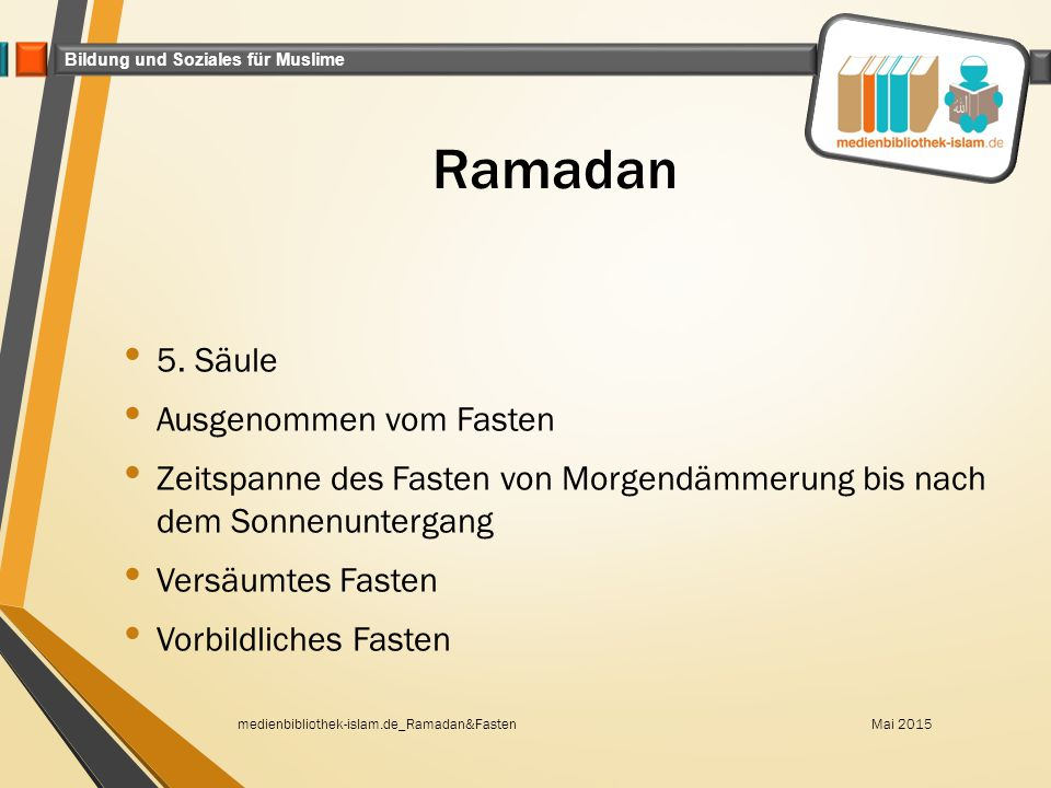 Bildung und Soziales für Muslime Ramadan 5. Säule Ausgenommen vom Fasten Zeitspanne des Fasten von Morgendämmerung bis nach dem Sonnenuntergang Versäu
