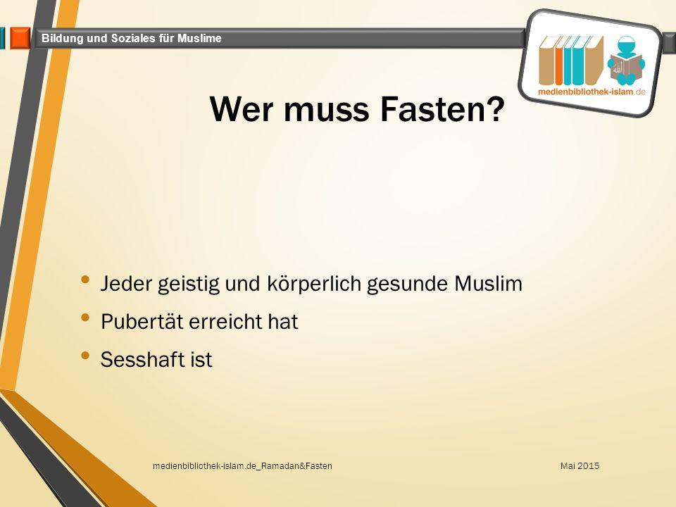 Bildung und Soziales für Muslime Wer muss Fasten? Jeder geistig und körperlich gesunde Muslim Pubertät erreicht hat Sesshaft ist Mai 2015medienbibliot