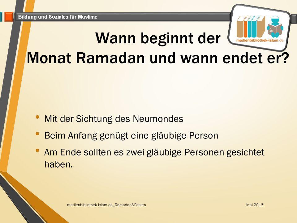 Bildung und Soziales für Muslime Wann beginnt der Monat Ramadan und wann endet er? Mit der Sichtung des Neumondes Beim Anfang genügt eine gläubige Per