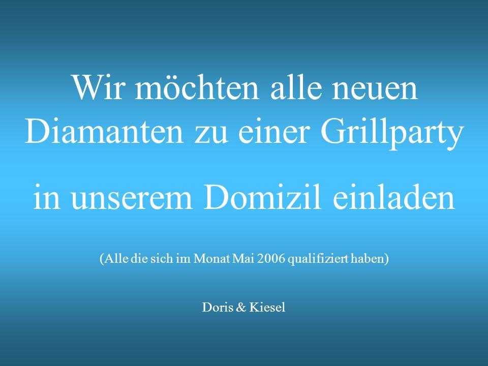 Wir möchten alle neuen Diamanten zu einer Grillparty in unserem Domizil einladen (Alle die sich im Monat Mai 2006 qualifiziert haben) Doris & Kiesel