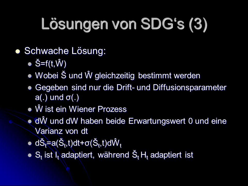 Lösungen von SDG's (3) Schwache Lösung: Schwache Lösung: Š=f(t,Ŵ) Š=f(t,Ŵ) Wobei Š und Ŵ gleichzeitig bestimmt werden Wobei Š und Ŵ gleichzeitig bestimmt werden Gegeben sind nur die Drift- und Diffusionsparameter a(.) und σ(.) Gegeben sind nur die Drift- und Diffusionsparameter a(.) und σ(.) Ŵ ist ein Wiener Prozess Ŵ ist ein Wiener Prozess dŴ und dW haben beide Erwartungswert 0 und eine Varianz von dt dŴ und dW haben beide Erwartungswert 0 und eine Varianz von dt dŠ t =a(Š t,t)dt+σ(Š t,t)dŴ t dŠ t =a(Š t,t)dt+σ(Š t,t)dŴ t S t ist I t adaptiert, während Š t H t adaptiert ist S t ist I t adaptiert, während Š t H t adaptiert ist