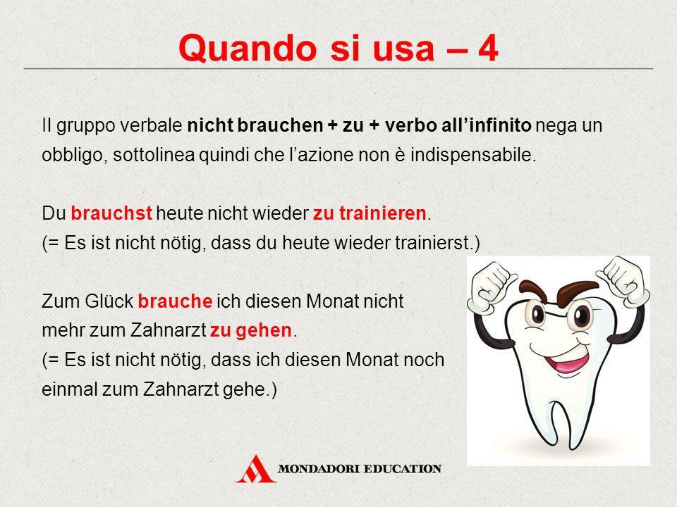 Quando si usa – 4 Il gruppo verbale nicht brauchen + zu + verbo all'infinito nega un obbligo, sottolinea quindi che l'azione non è indispensabile.