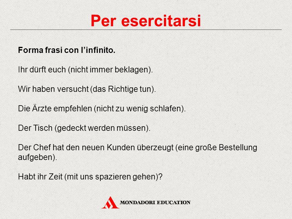 Per esercitarsi Forma frasi con l'infinito.Ihr dürft euch (nicht immer beklagen).