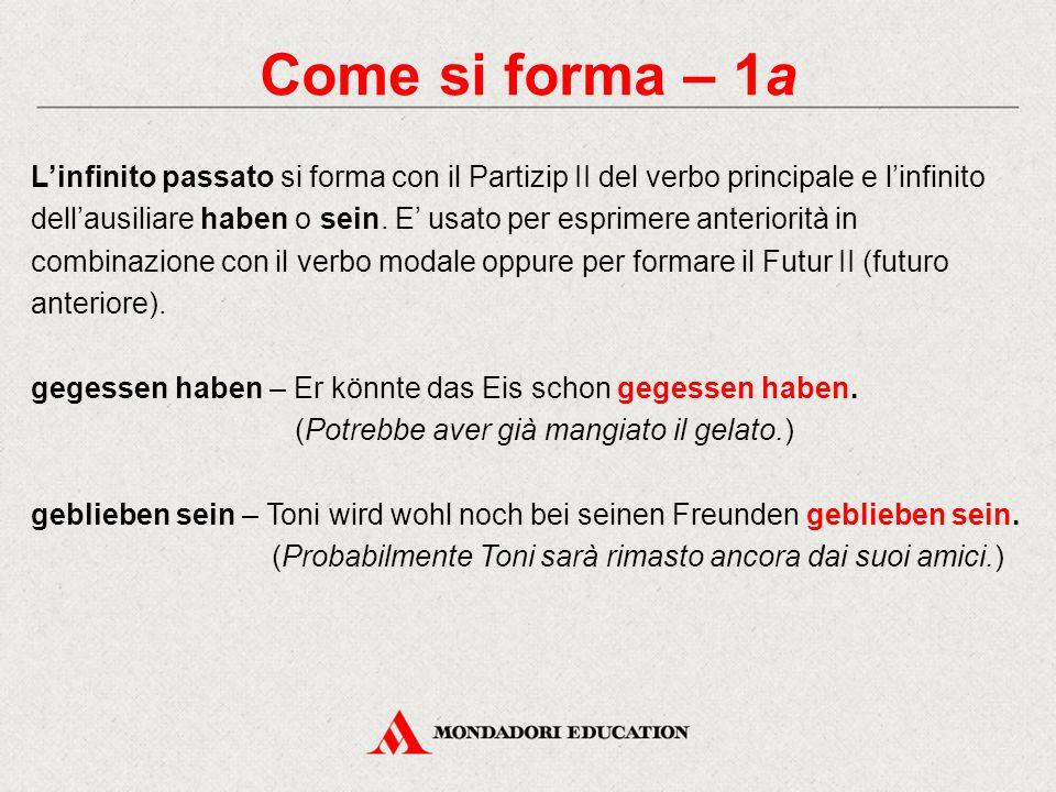 Come si forma – 1a L'infinito passato si forma con il Partizip II del verbo principale e l'infinito dell'ausiliare haben o sein.